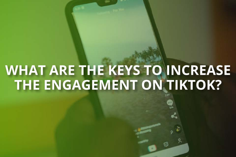 The Keys to Increase Engagement on TikTok